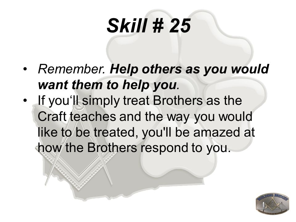 Skill # 25 Remember. Help others as you would want them to help you.