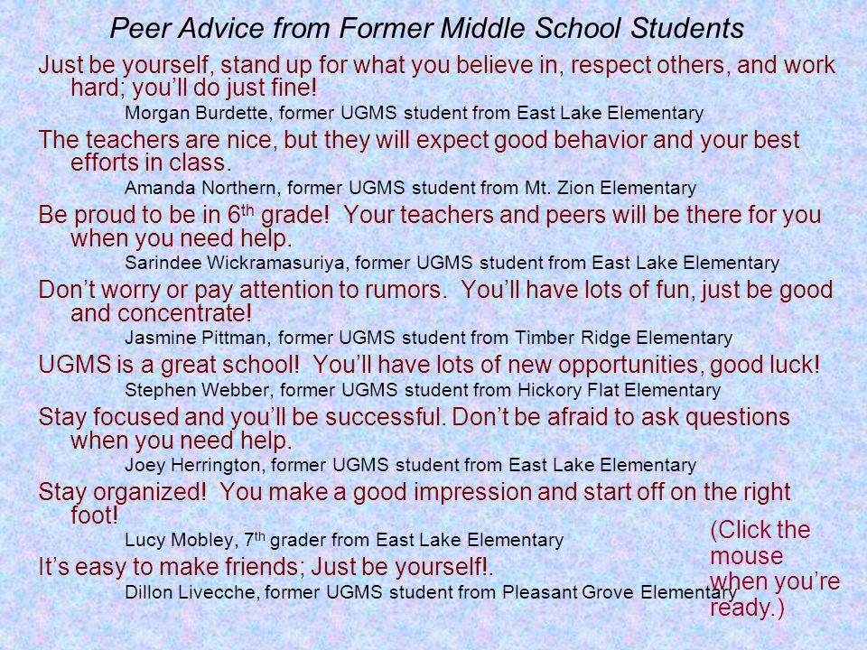 Peer Advice from Former Middle School Students Just be yourself, stand up for what you believe in, respect others, and work hard; youll do just fine.