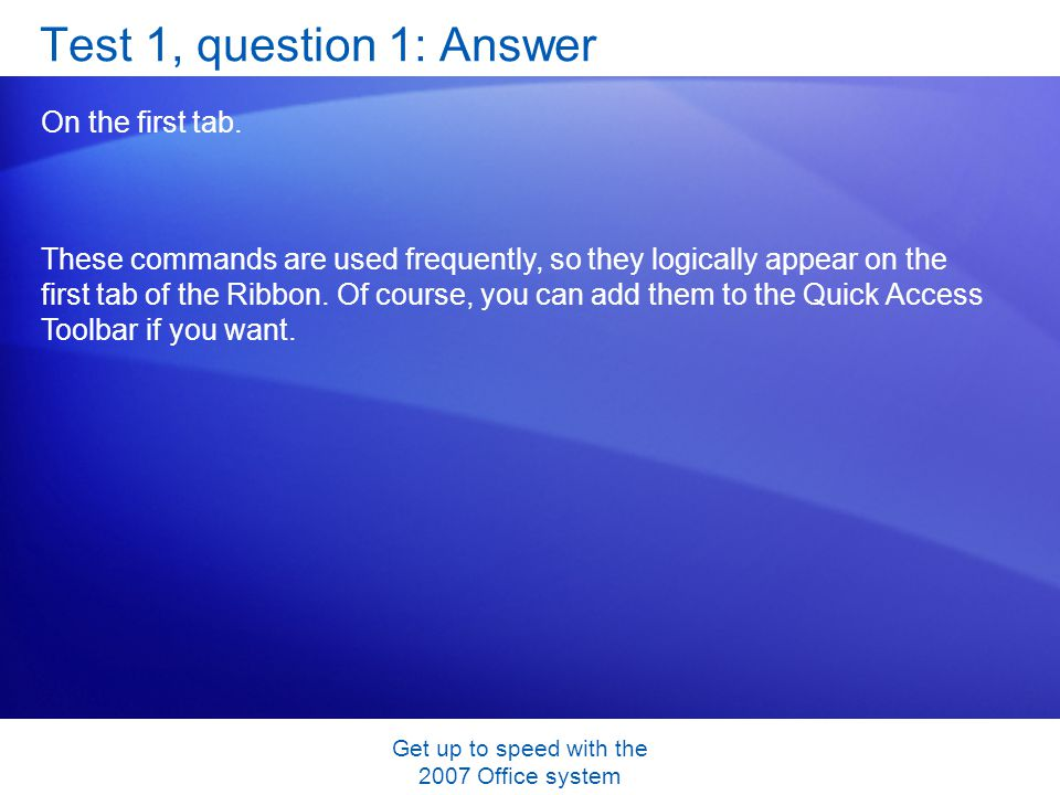Get up to speed with the 2007 Office system Test 1, question 1: Answer On the first tab. These commands are used frequently, so they logically appear