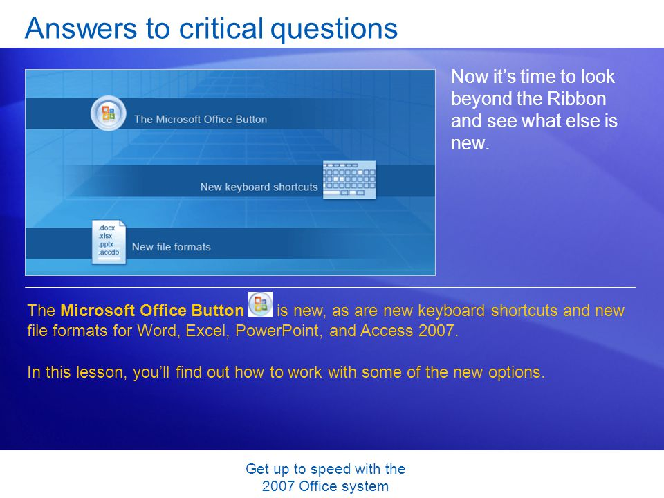 Get up to speed with the 2007 Office system Answers to critical questions Now its time to look beyond the Ribbon and see what else is new. The Microso