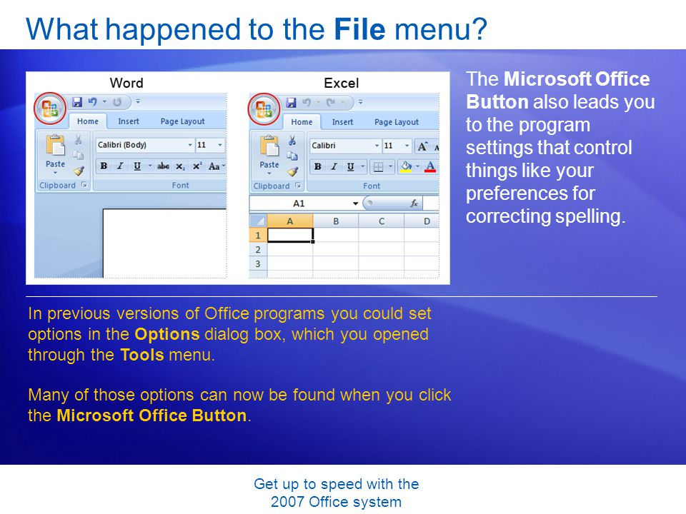 Get up to speed with the 2007 Office system What happened to the File menu? The Microsoft Office Button also leads you to the program settings that co