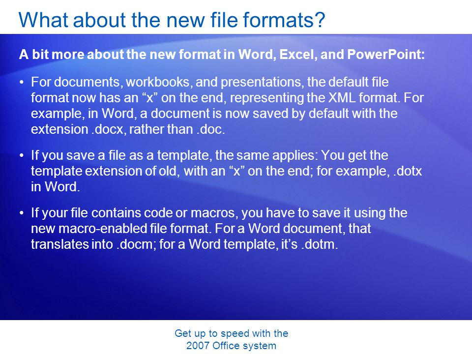 Get up to speed with the 2007 Office system For documents, workbooks, and presentations, the default file format now has an x on the end, representing