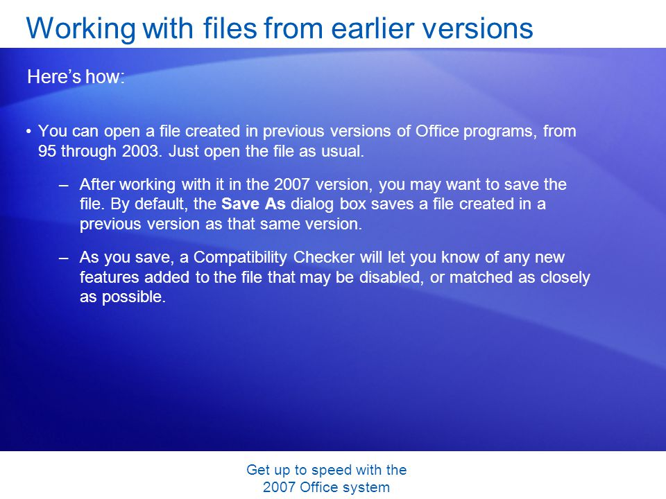 Get up to speed with the 2007 Office system You can open a file created in previous versions of Office programs, from 95 through 2003. Just open the f
