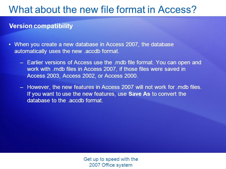 Get up to speed with the 2007 Office system When you create a new database in Access 2007, the database automatically uses the new.accdb format. –Earl
