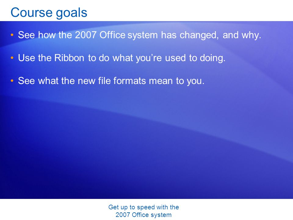 Get up to speed with the 2007 Office system Course goals See how the 2007 Office system has changed, and why. Use the Ribbon to do what youre used to