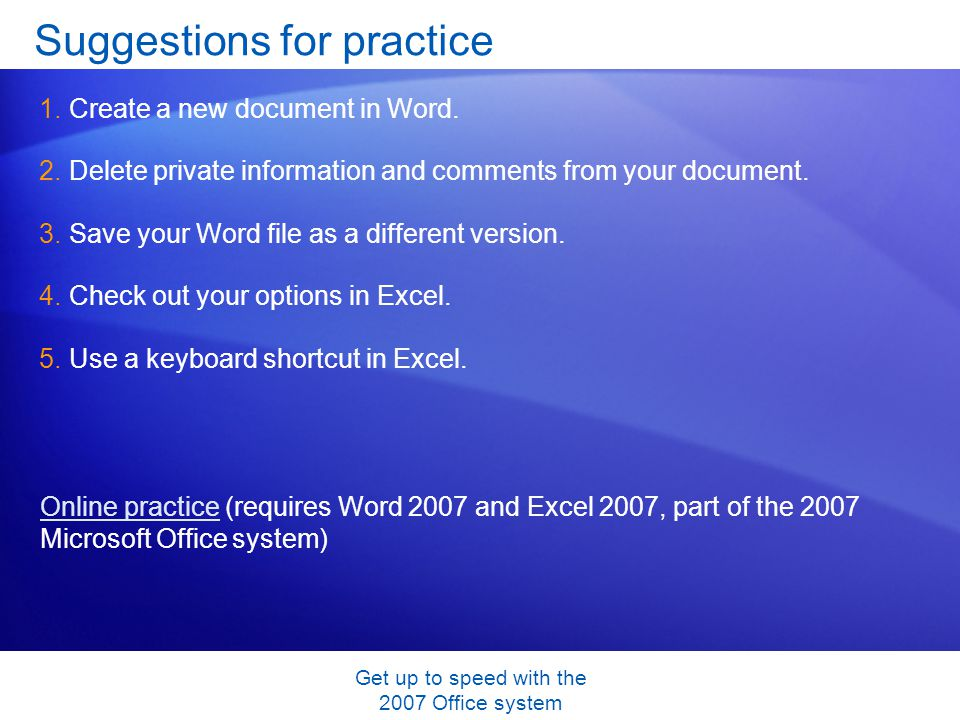 Get up to speed with the 2007 Office system Suggestions for practice 1.Create a new document in Word. 2.Delete private information and comments from y