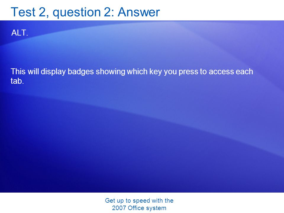 Get up to speed with the 2007 Office system Test 2, question 2: Answer ALT. This will display badges showing which key you press to access each tab.