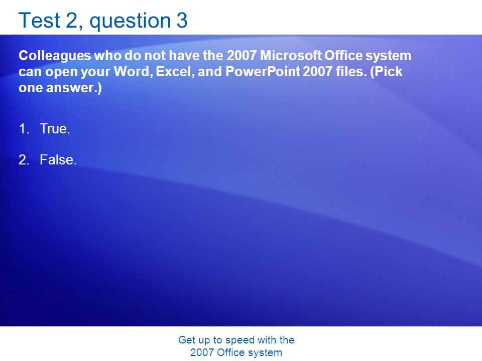 Get up to speed with the 2007 Office system Test 2, question 3 Colleagues who do not have the 2007 Microsoft Office system can open your Word, Excel,