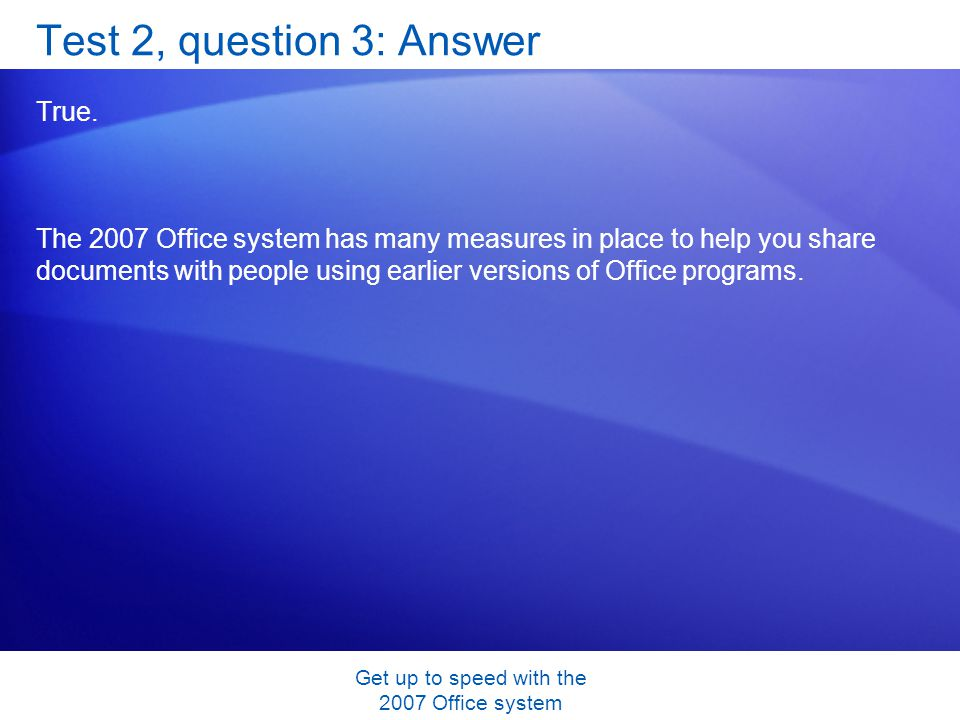 Get up to speed with the 2007 Office system Test 2, question 3: Answer True. The 2007 Office system has many measures in place to help you share docum
