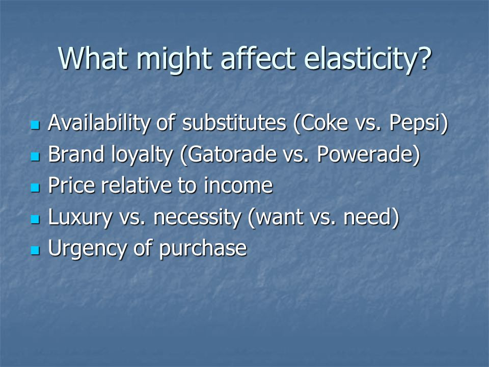 What might affect elasticity? Availability of substitutes (Coke vs. Pepsi) Availability of substitutes (Coke vs. Pepsi) Brand loyalty (Gatorade vs. Po
