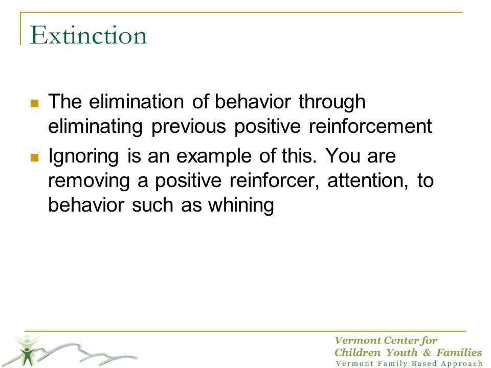 Extinction The elimination of behavior through eliminating previous positive reinforcement Ignoring is an example of this. You are removing a positive
