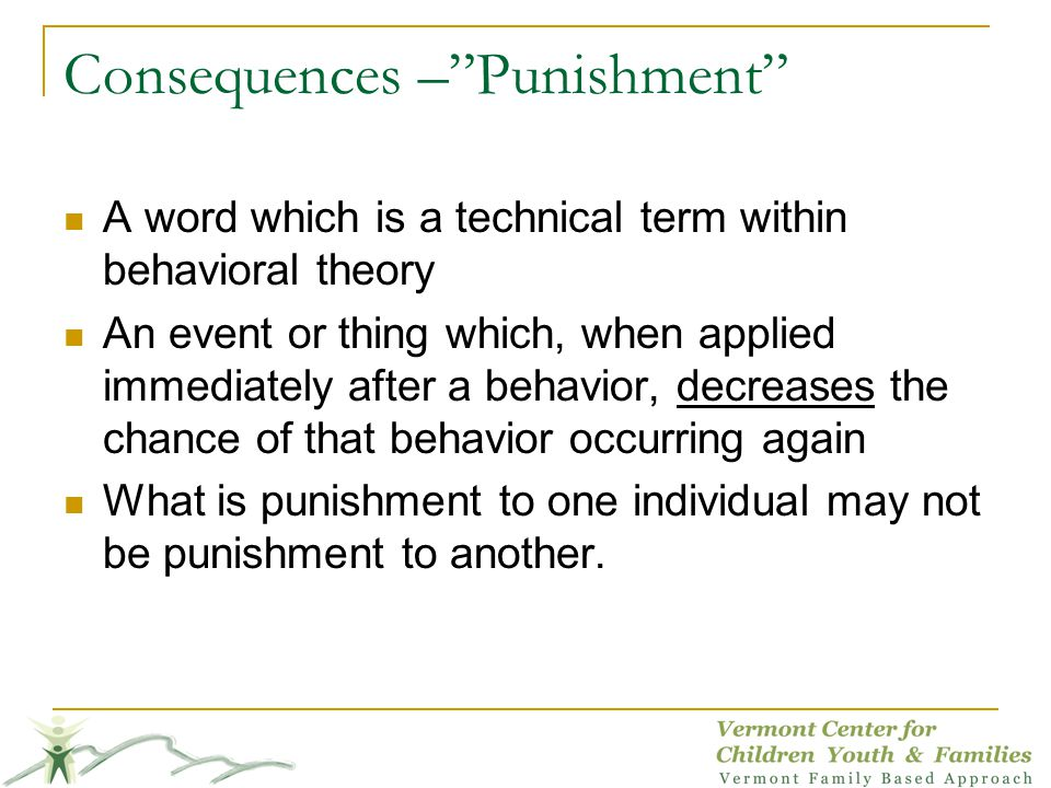 Consequences –Punishment A word which is a technical term within behavioral theory An event or thing which, when applied immediately after a behavior, decreases the chance of that behavior occurring again What is punishment to one individual may not be punishment to another.