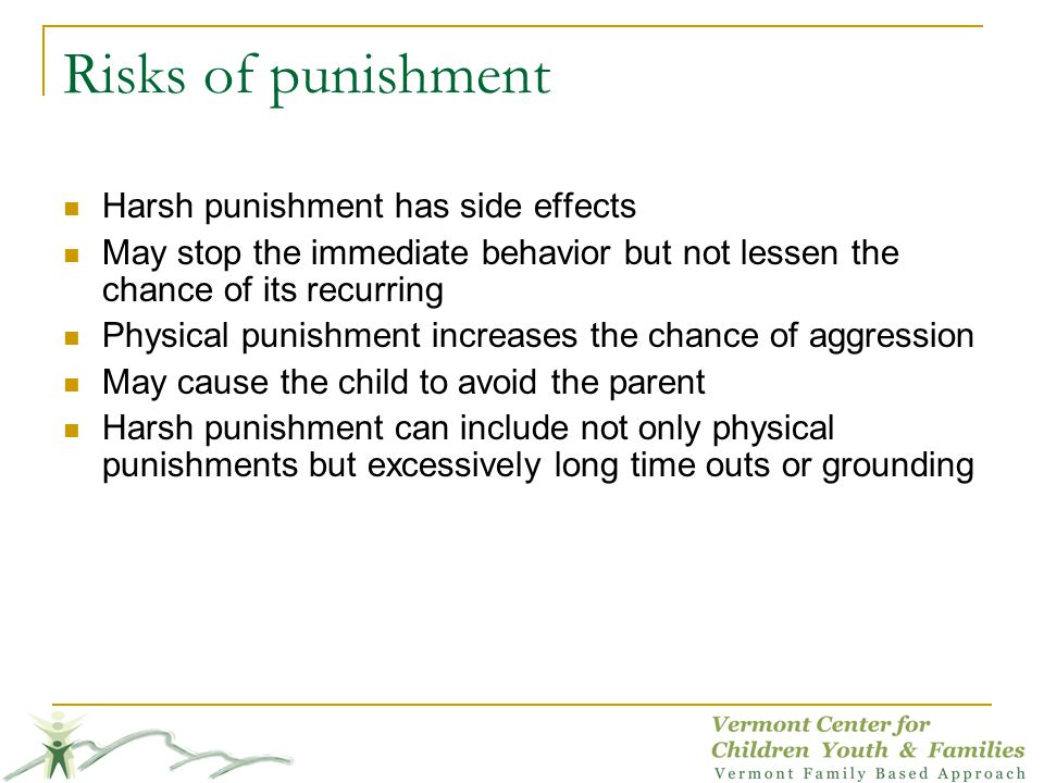 Risks of punishment Harsh punishment has side effects May stop the immediate behavior but not lessen the chance of its recurring Physical punishment increases the chance of aggression May cause the child to avoid the parent Harsh punishment can include not only physical punishments but excessively long time outs or grounding