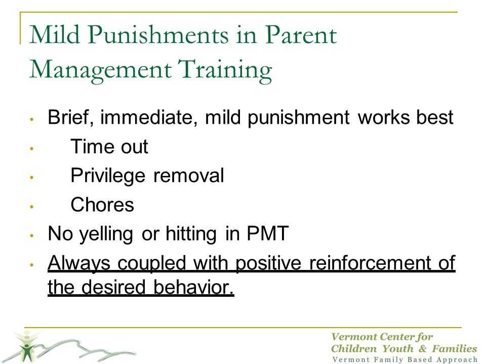 Mild Punishments in Parent Management Training Brief, immediate, mild punishment works best Time out Privilege removal Chores No yelling or hitting in PMT Always coupled with positive reinforcement of the desired behavior.