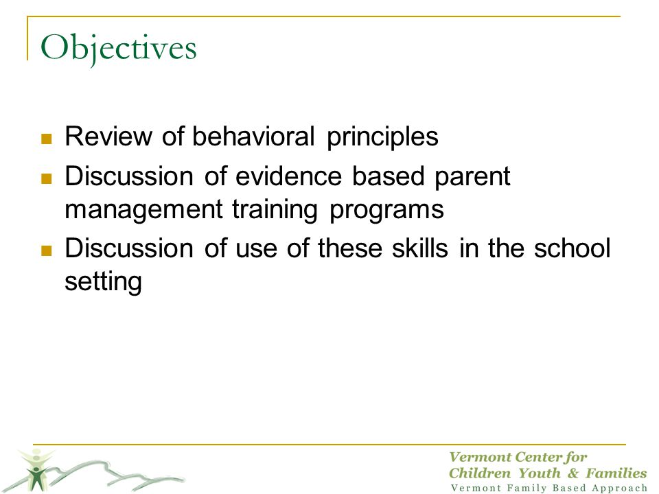 Objectives Review of behavioral principles Discussion of evidence based parent management training programs Discussion of use of these skills in the s
