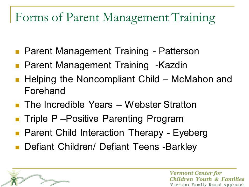 Forms of Parent Management Training Parent Management Training - Patterson Parent Management Training -Kazdin Helping the Noncompliant Child – McMahon