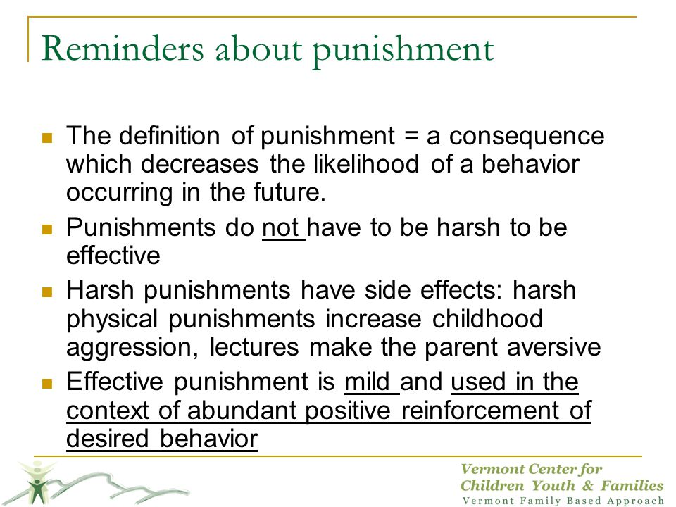 Reminders about punishment The definition of punishment = a consequence which decreases the likelihood of a behavior occurring in the future.