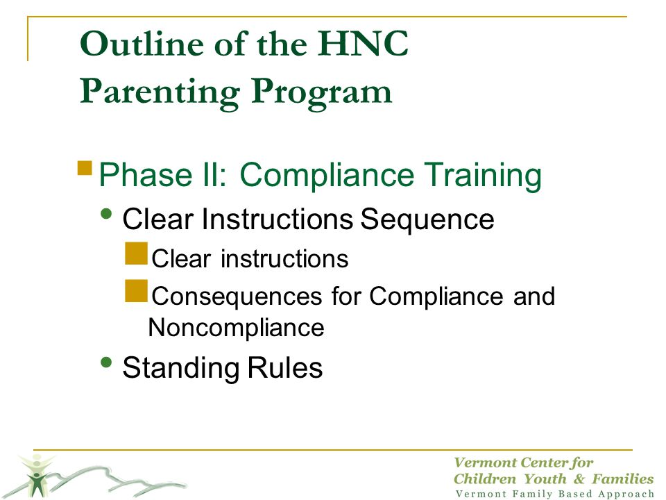 Outline of the HNC Parenting Program Phase II: Compliance Training Clear Instructions Sequence Clear instructions Consequences for Compliance and Nonc