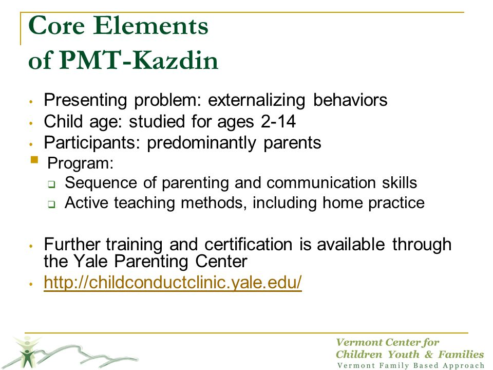 Core Elements of PMT-Kazdin Presenting problem: externalizing behaviors Child age: studied for ages 2-14 Participants: predominantly parents Program: Sequence of parenting and communication skills Active teaching methods, including home practice Further training and certification is available through the Yale Parenting Center http://childconductclinic.yale.edu/