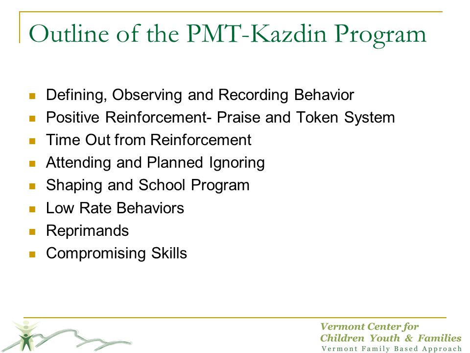 Outline of the PMT-Kazdin Program Defining, Observing and Recording Behavior Positive Reinforcement- Praise and Token System Time Out from Reinforcement Attending and Planned Ignoring Shaping and School Program Low Rate Behaviors Reprimands Compromising Skills