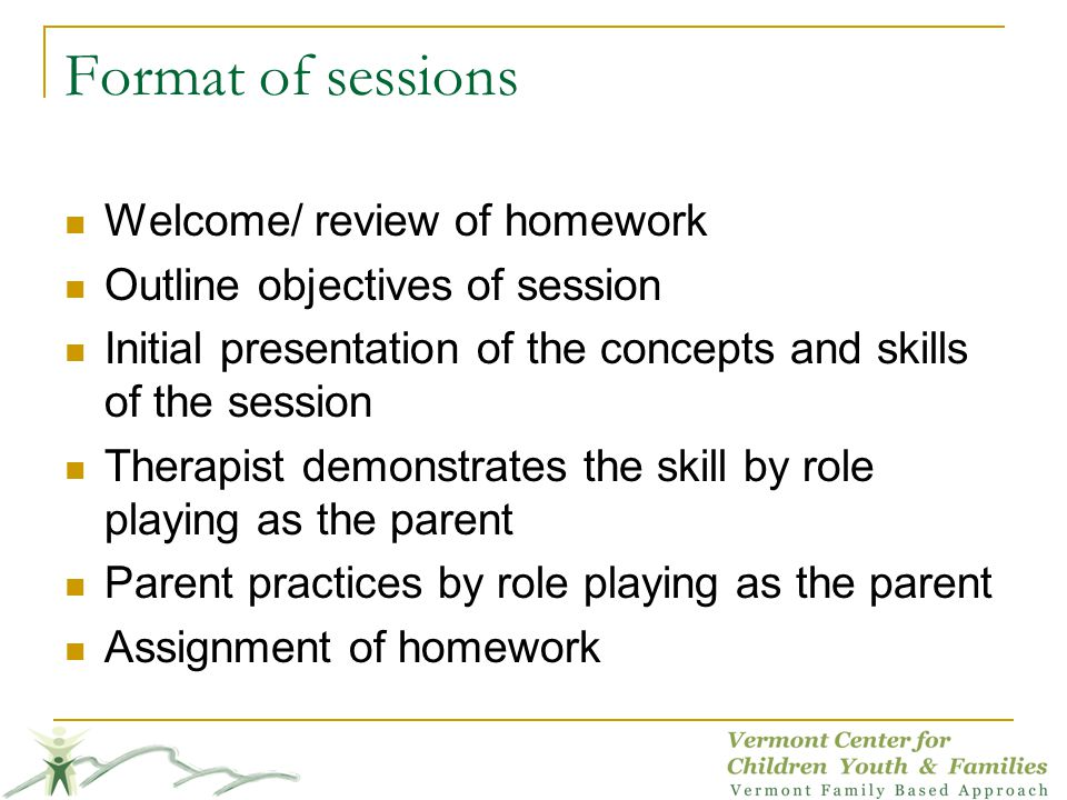 Format of sessions Welcome/ review of homework Outline objectives of session Initial presentation of the concepts and skills of the session Therapist