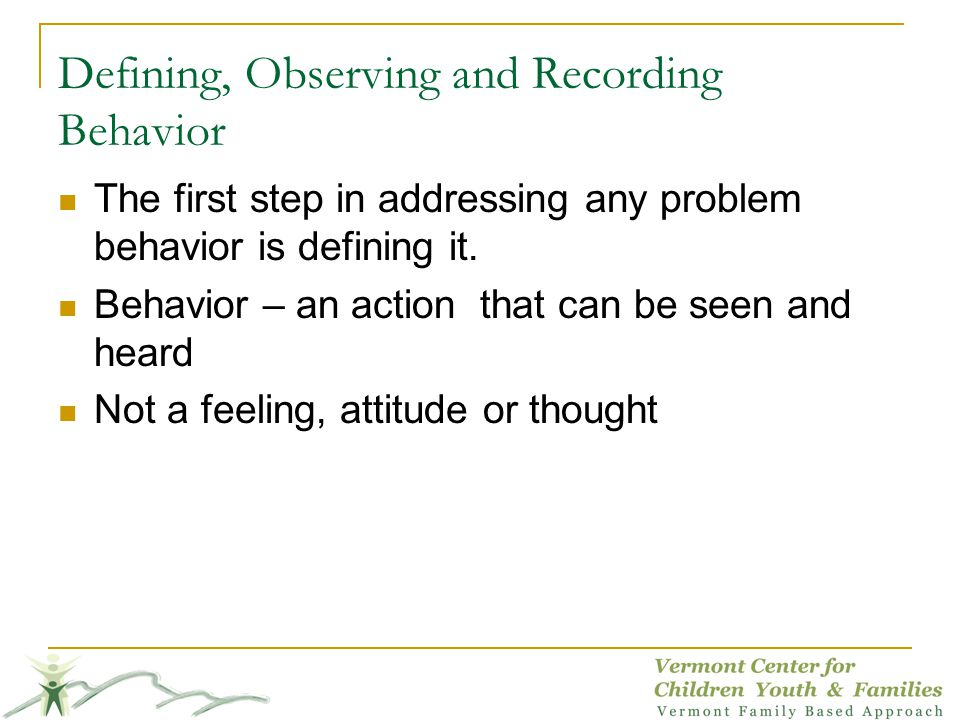 Defining, Observing and Recording Behavior The first step in addressing any problem behavior is defining it.