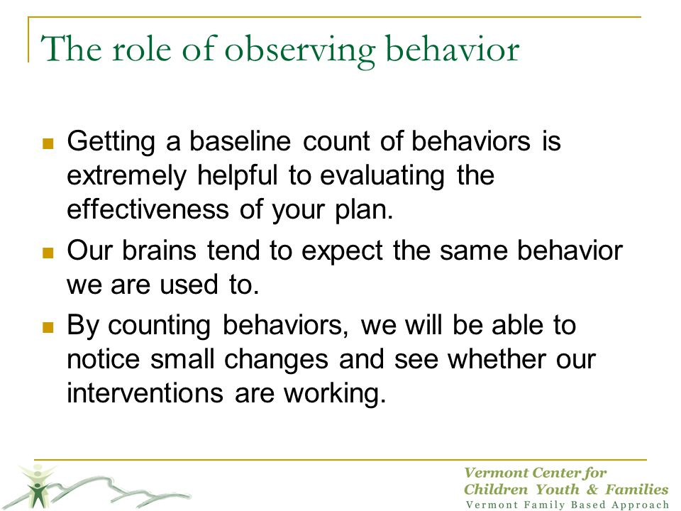The role of observing behavior Getting a baseline count of behaviors is extremely helpful to evaluating the effectiveness of your plan. Our brains ten