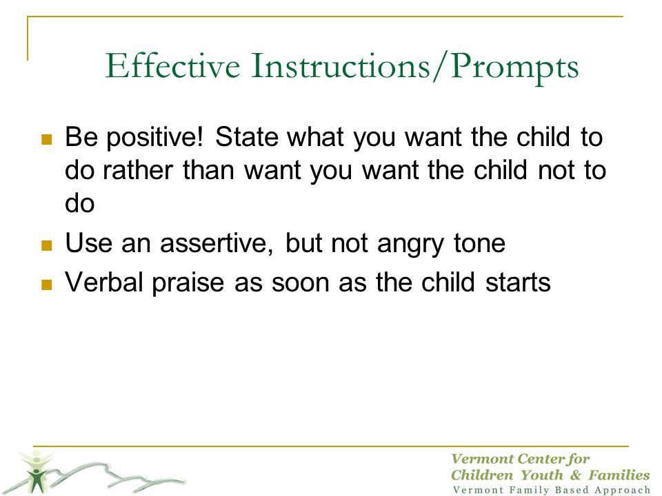 Effective Instructions/Prompts Be positive! State what you want the child to do rather than want you want the child not to do Use an assertive, but no