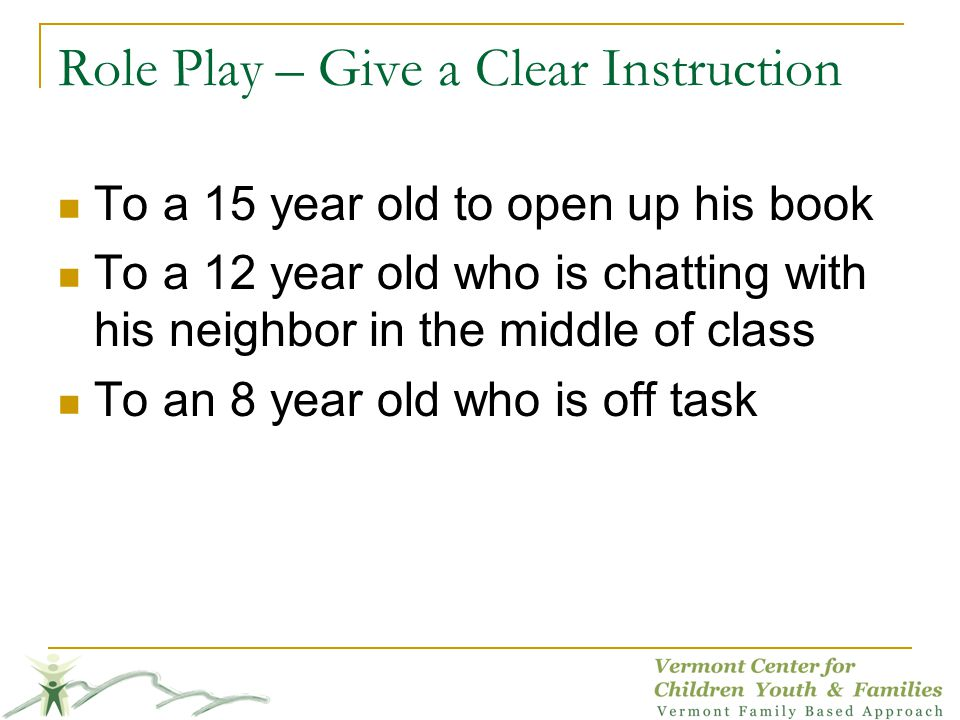 Role Play – Give a Clear Instruction To a 15 year old to open up his book To a 12 year old who is chatting with his neighbor in the middle of class To an 8 year old who is off task