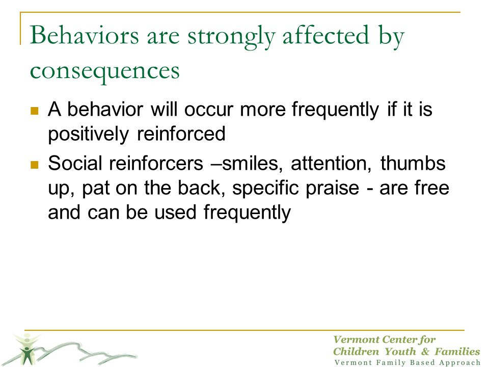 Behaviors are strongly affected by consequences A behavior will occur more frequently if it is positively reinforced Social reinforcers –smiles, attention, thumbs up, pat on the back, specific praise - are free and can be used frequently