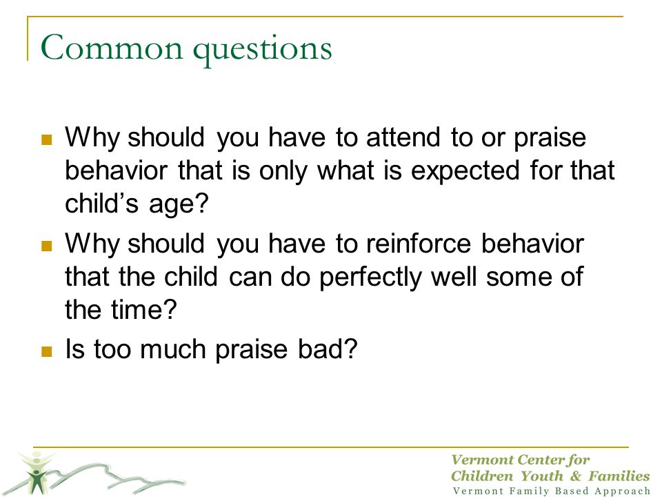 Common questions Why should you have to attend to or praise behavior that is only what is expected for that childs age? Why should you have to reinfor