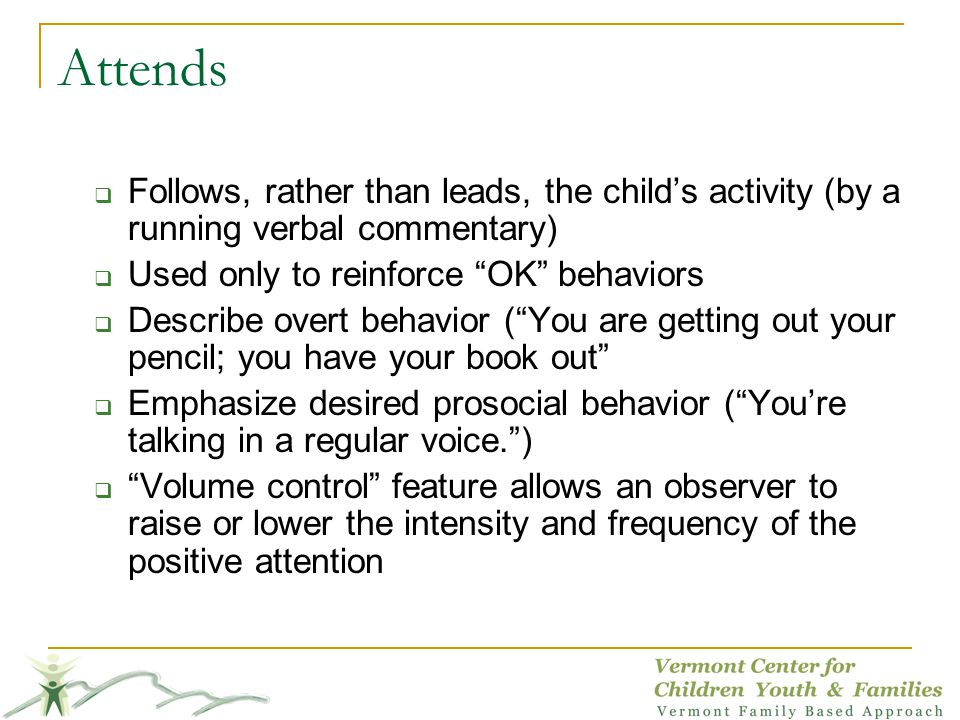 Attends Follows, rather than leads, the childs activity (by a running verbal commentary) Used only to reinforce OK behaviors Describe overt behavior (You are getting out your pencil; you have your book out Emphasize desired prosocial behavior (Youre talking in a regular voice.) Volume control feature allows an observer to raise or lower the intensity and frequency of the positive attention