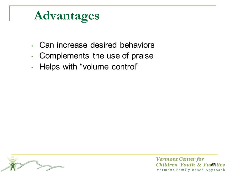 67 Advantages Can increase desired behaviors Complements the use of praise Helps with volume control
