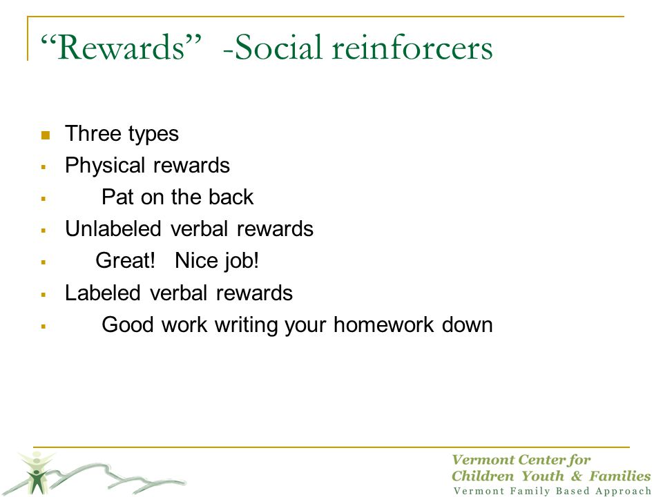 Rewards -Social reinforcers Three types Physical rewards Pat on the back Unlabeled verbal rewards Great.