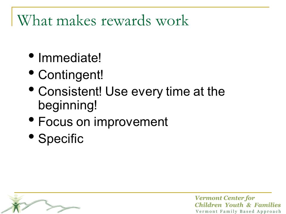 What makes rewards work Immediate.Contingent. Consistent.