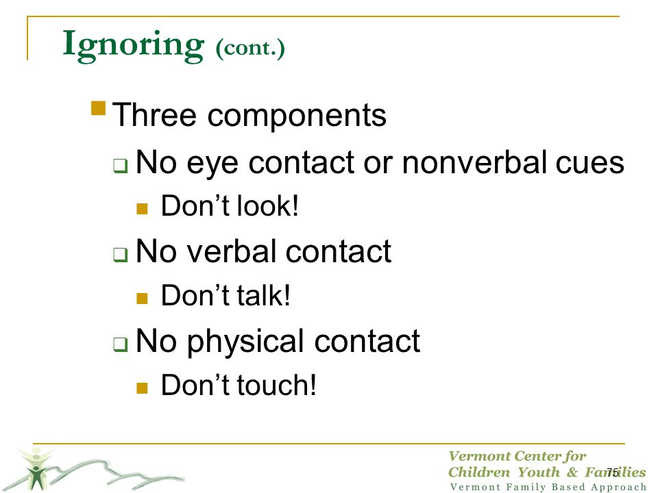Ignoring (cont.) Three components No eye contact or nonverbal cues Dont look! No verbal contact Dont talk! No physical contact Dont touch! 75