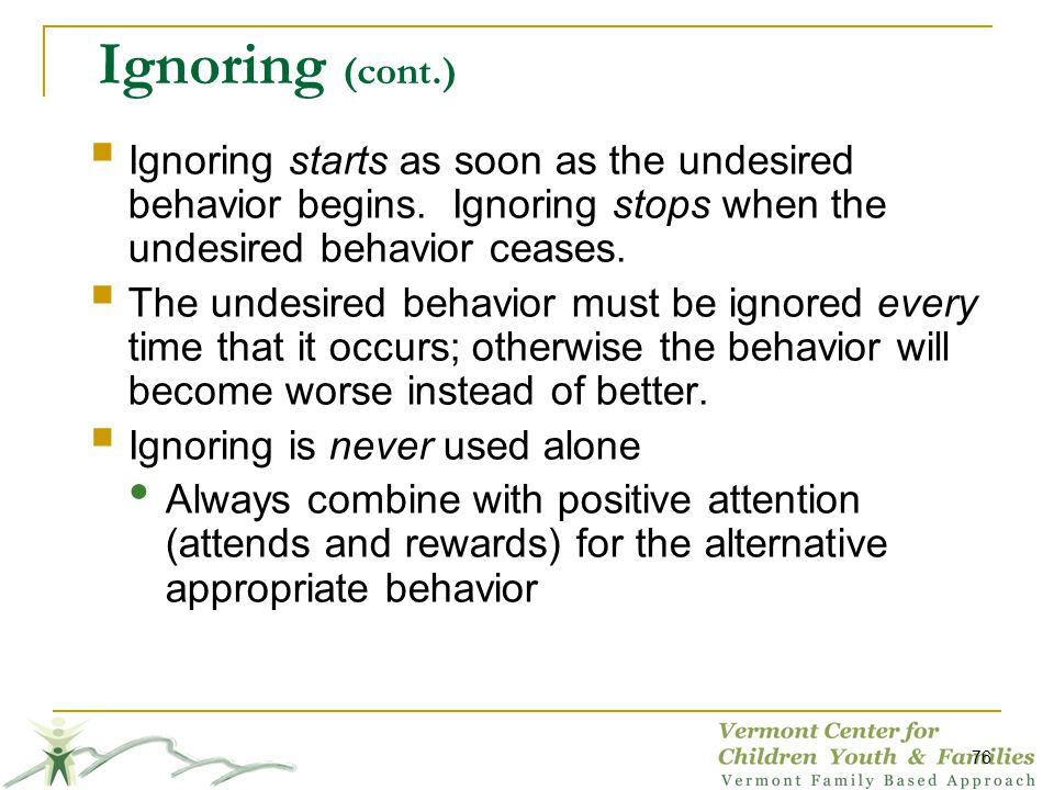 Ignoring (cont.) Ignoring starts as soon as the undesired behavior begins.