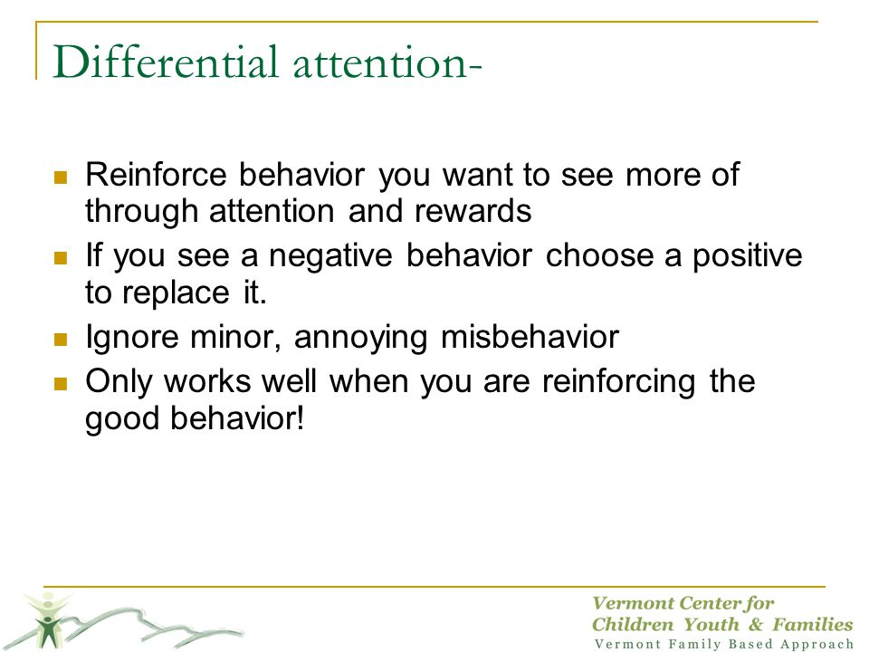 Differential attention- Reinforce behavior you want to see more of through attention and rewards If you see a negative behavior choose a positive to replace it.