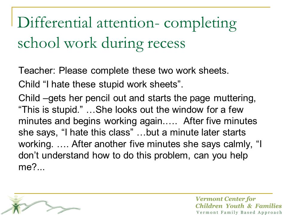 Differential attention- completing school work during recess Teacher: Please complete these two work sheets.