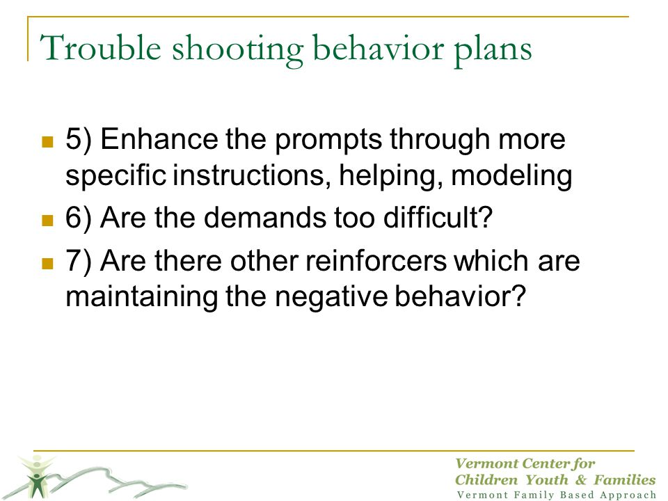 Trouble shooting behavior plans 5) Enhance the prompts through more specific instructions, helping, modeling 6) Are the demands too difficult.