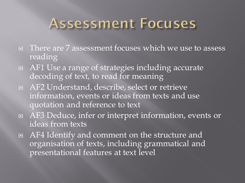 There are 7 assessment focuses which we use to assess reading AF1 Use a range of strategies including accurate decoding of text, to read for meaning AF2 Understand, describe, select or retrieve information, events or ideas from texts and use quotation and reference to text AF3 Deduce, infer or interpret information, events or ideas from texts AF4 Identify and comment on the structure and organisation of texts, including grammatical and presentational features at text level