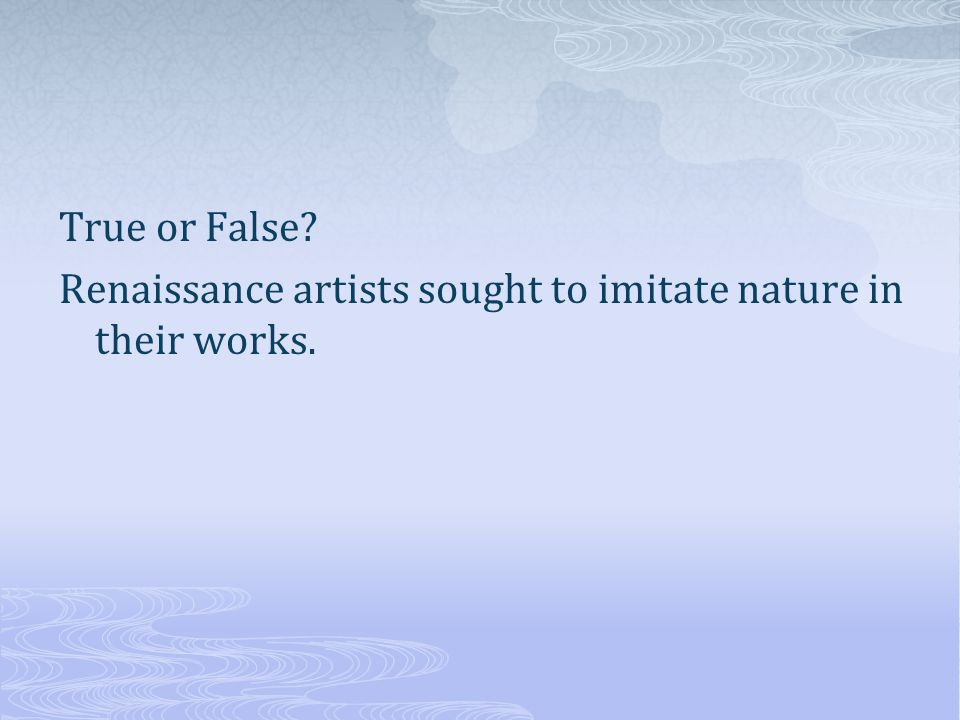 True or False? Renaissance artists sought to imitate nature in their works.