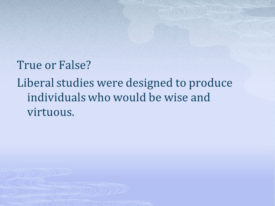 True or False? Liberal studies were designed to produce individuals who would be wise and virtuous.