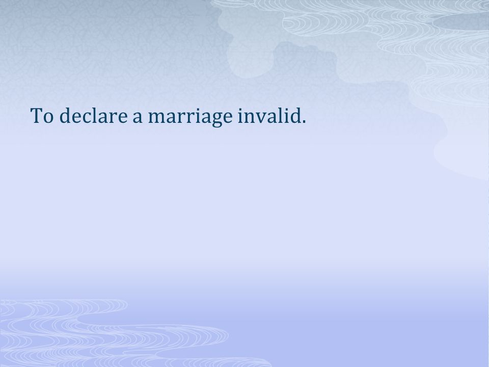 To declare a marriage invalid.