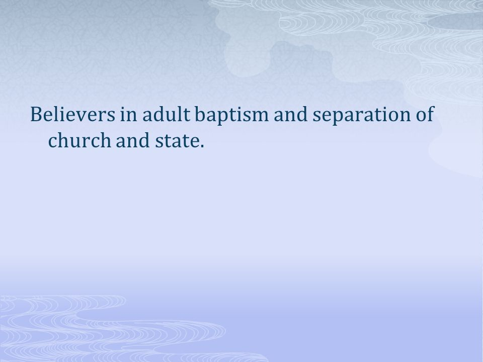 Believers in adult baptism and separation of church and state.