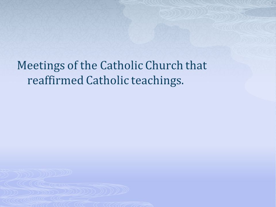 Meetings of the Catholic Church that reaffirmed Catholic teachings.