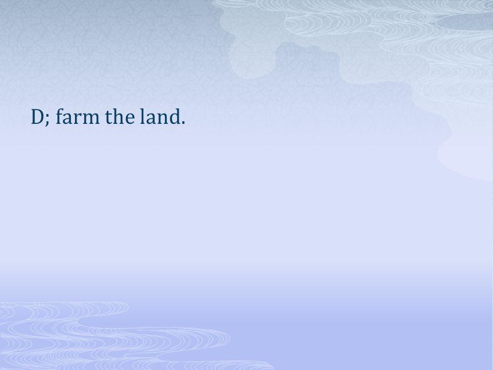D; farm the land.