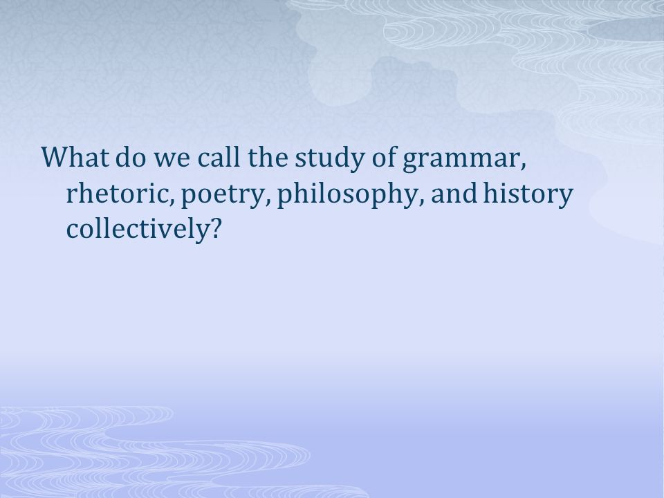 What do we call the study of grammar, rhetoric, poetry, philosophy, and history collectively?