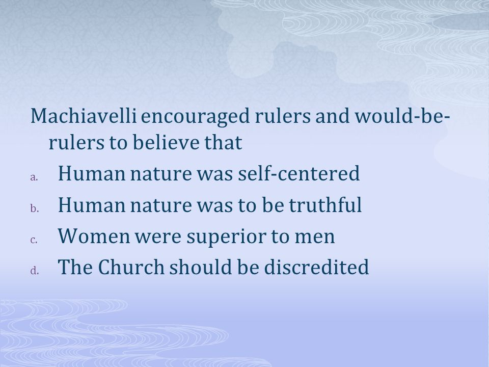 Machiavelli encouraged rulers and would-be- rulers to believe that a.