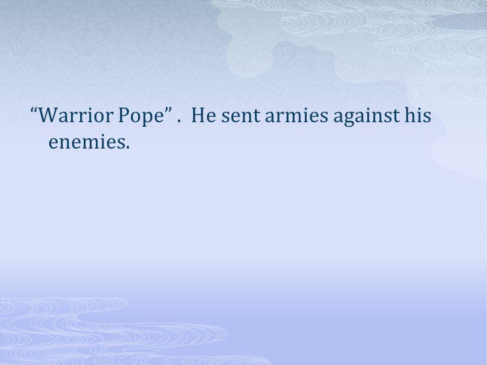 Warrior Pope. He sent armies against his enemies.